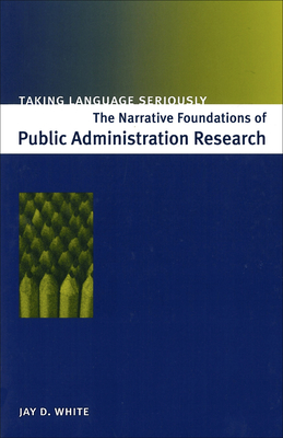 Taking Language Seriously: The Narrative Foundations of Public Administration Research (Revised) - White, Jay D, Dr.