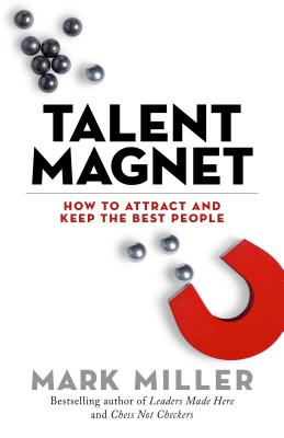 Talent Magnet: How to Attract and Keep the Best People - Miller, Mark, MD