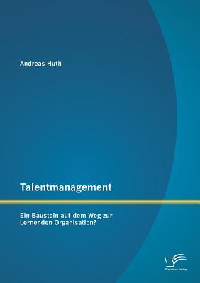 Talentmanagement: Ein Baustein Auf Dem Weg Zur Lernenden Organisation? - Huth, Andreas