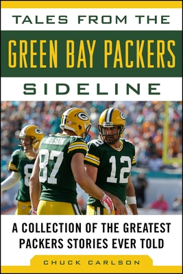 Tales from the Green Bay Packers Sideline: A Collection of the Greatest Packers Stories Ever Told - Carlson, Chuck