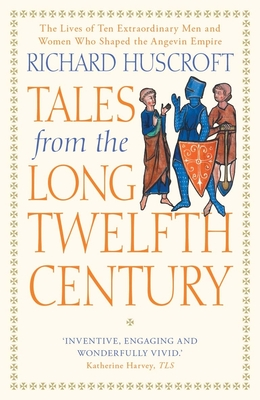 Tales from the Long Twelfth Century: The Rise and Fall of the Angevin Empire - Huscroft, Richard