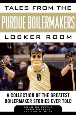 Tales from the Purdue Boilermakers Locker Room: A Collection of the Greatest Boilermaker Stories Ever Told - Griffiths, Douglas, and Karpick, Alan, and Schott, Tom