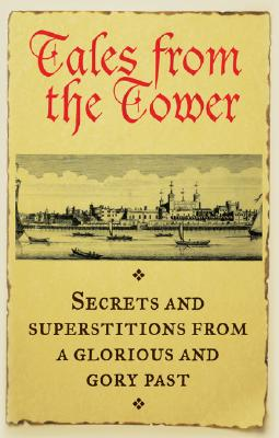 Tales from the Tower: Secrets and Superstitions from a Glorious and Gory Past - Jerome, Fiona, and Ball, Caroline (Editor)
