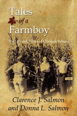 Tales of a Farmboy: The Life and Times of Clarence Salmon - Salmon, Clarence J, and Salmon, Donna L