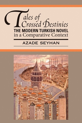Tales of Crossed Destinies: The Modern Turkish Novel in a Comparative Context - Seyhan, Azade