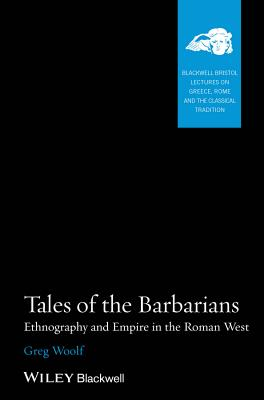 Tales of the Barbarians: Ethnography and Empire in the Roman West - Woolf, Greg