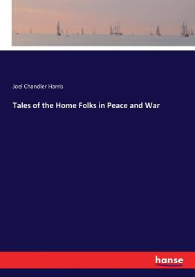 Tales of the Home Folks in Peace and War - Harris, Joel Chandler