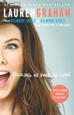Talking as Fast as I Can: From Gilmore Girls to Gilmore Girls (and Everything in Between) - Graham, Lauren