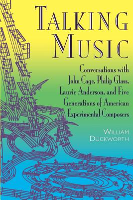 Talking Music: Conversations with John Cage, Philip Glass, Laurie Anderson, and 5 Generations of American Experimental Composers - Duckworth, William