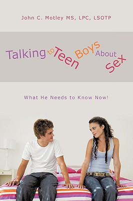 Talking to Teen Boys about Sex: What He Needs to Know Now! - Motley MS, Lpc Lsotp John C, and Motley MS Lpc Lsotp, John C