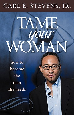 Tame Your Woman: Be the Man She Needs You to Be - Stevens Jr, Carl E