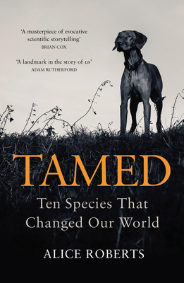 Tamed: Ten Species that Changed our World - Roberts, Alice, Dr.