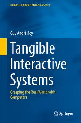 Tangible Interactive Systems: Grasping the Real World with Computers - Boy, Guy Andre