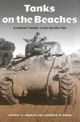 Tanks on the Beaches: A Marine Tanker in the Pacific War - Neiman, Robert M, and Estes, Kenneth W, Col.