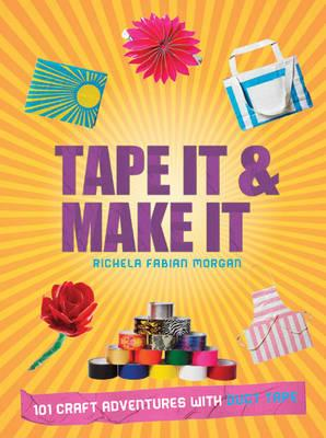 Tape It & Make It: 101 Craft Adventures with Duct Tape - Morgan, Richela Fabian