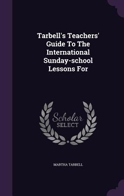 Tarbell's Teachers' Guide to the International Sunday-School Lessons for - Tarbell, Martha