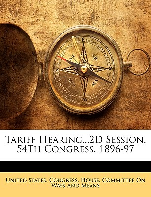 Tariff Hearing...2D Session. 54th Congress. 1896-97 - United States Congress House Committe, States Congress House Committe (Creator)