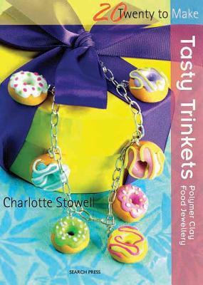 Tasty Trinkets: Polymer Clay Food Jewellery - Stowell, Charlotte