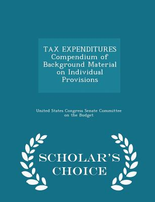 Tax Expenditures Compendium of Background Material on Individual Provisions - Scholar's Choice Edition - United States Congress Senate Committee (Creator)