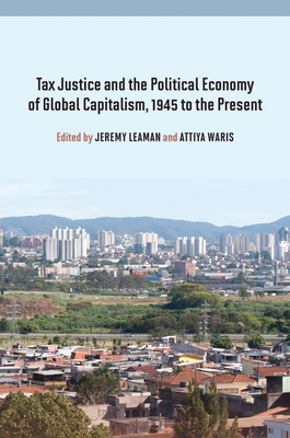 Tax Justice and the Political Economy of Global Capitalism, 1945 to the Present - Leaman, Jeremy (Editor), and Waris, Attiya (Editor)
