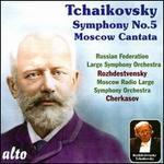 Tchaikovsky: Symphony No. 5; Moscow Cantata