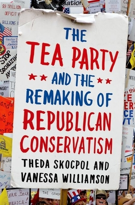 Tea Party and the Remaking of Republican Conservatism - Skocpol, Theda, Professor