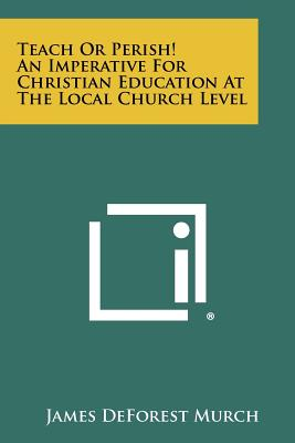 Teach or Perish! an Imperative for Christian Education at the Local Church Level - Murch, James DeForest