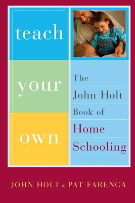 Teach Your Own: The John Holt Book of Homeschooling - Farenga, Pat