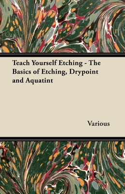 Teach Yourself Etching - The Basics of Etching, Drypoint and Aquatint - Various