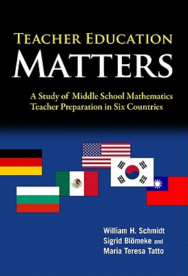 Teacher Education Matters: A Study of Middle School Mathematics Teacher Preparation in Six Countries - Schmidt, William H, and Blomeke, Sigrid, and Tatto, Maria Teresa