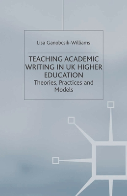 Teaching Academic Writing in UK Higher Education: Theories, Practices and Models - Ganobcsik-Williams, Lisa