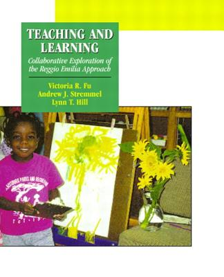 Teaching and Learning: Collaborative Exploration of the Reggio Emilia Approach - Fu, Victoria R, and Stremmel, Andrew J, and Hill, Lynn T