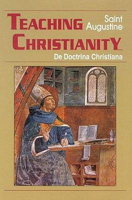 Teaching Christianity: De Doctrina Christiana - Augustine of Hippo, and Saint Augustine of Hippo, and Augustine, St