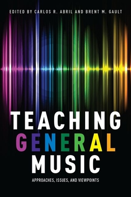 Teaching General Music: Approaches, Issues, and Viewpoints - Abril, Carlos R. (Editor), and Gault, Brent M. (Editor)