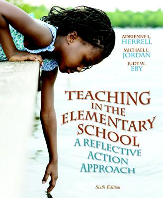 Teaching in the Elementary School: A Reflective Action Approach - Herrell, Adrienne L., and Jordan, Michael L., and Eby, Judy W.