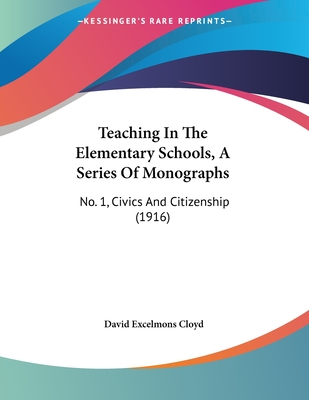 Teaching in the Elementary Schools, a Series of Monographs: No. 1, Civics and Citizenship (1916) - Cloyd, David Excelmons