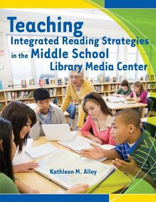 Teaching Integrated Reading Strategies in the Middle School Library Media Center - Alley, Kathleen M