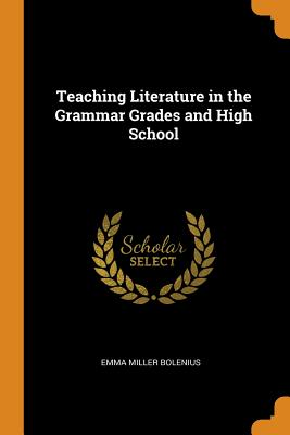 Teaching Literature in the Grammar Grades and High School - Bolenius, Emma Miller