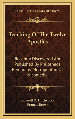 Teaching of the Twelve Apostles: Recently Discovered and Published by Philotheos Bryennios, Metropolitan of Nicomedia - Hitchcock, Roswell D (Translated by), and Brown, Francis (Translated by)