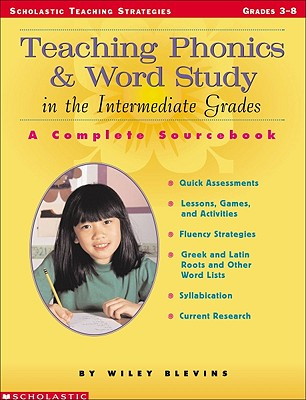 Teaching Phonics and Word Study in the Intermediate Grades: A Complete Sourcebook - Blevins, Wiley, and Lynch, Judy