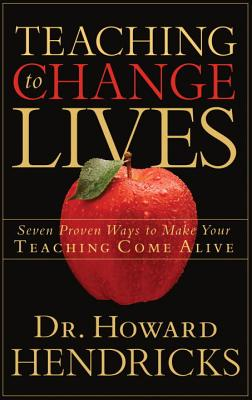 Teaching to Change Lives: Seven Proven Ways to Make Your Teaching Come Alive - Hendricks, Howard, Dr.