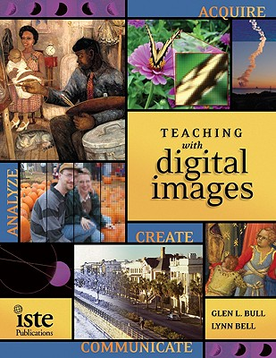 Teaching with Digital Images: Acquire, Analyze, Create, Communicate - Bull, Glen L (Editor), and Bell, Lynn L (Editor)