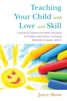 Teaching Your Child with Love and Skill: A Guide for Parents and Other Educators of Children with Autism, Including Moderate to Severe Autism - Show, Joyce