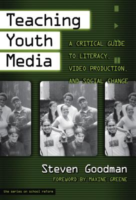 Teaching Youth Media: A Critical Guide to Literacy, Video Production, & Social Change - Goodman, Steven, and Wasley, Patricia a (Editor), and Lieberman, Ann (Editor)