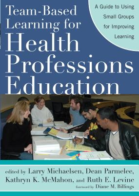 Team-Based Learning for Health Professions Education: A Guide to Using Small Groups for Improving Learning - Michaelsen, Larry K (Editor), and Parmelee, Dean X (Editor), and McMahon, Kathryn K (Editor)