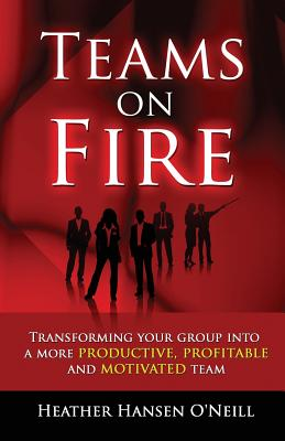 Teams on Fire! Transforming Your Group Into a More Productive, Profitable and Motivated Team - Hansen O'Neill, Heather