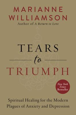 Tears to Triumph: Spiritual Healing for the Modern Plagues of Anxiety and Depression - Williamson, Marianne