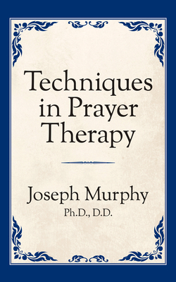 Techniques in Prayer Therapy - Murphy, Joseph, Dr.