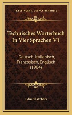 Technisches Worterbuch in Vier Sprachen V1: Deutsch, Italienisch, Franzosisch, Englisch (1904) - Webber, Eduard
