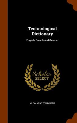Technological Dictionary: English, French and German - Tolhausen, Alexandre